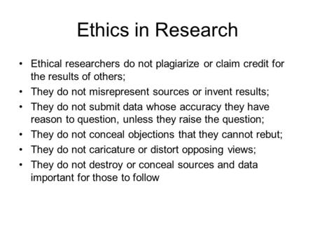 Ethics in Research Ethical researchers do not plagiarize or claim credit for the results of others; They do not misrepresent sources or invent results;