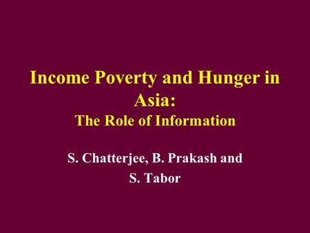 Income Poverty and Hunger in Asia: The Role of Information S. Chatterjee, B. Prakash and S. Tabor.