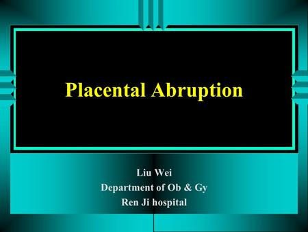 Placental Abruption Liu Wei Department of Ob & Gy Ren Ji hospital.
