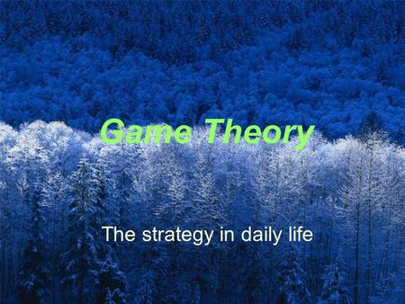 Game Theory The strategy in daily life. Foundation The three winners for Nobel prize at economy field in 1994 John F. Nash Reinhard Selten John Harsanyi.