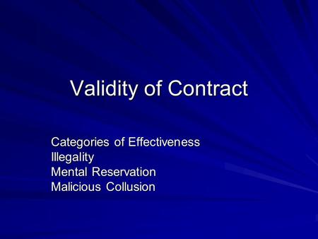 Validity of Contract Categories of Effectiveness Illegality Mental Reservation Malicious Collusion.