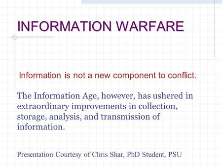 INFORMATION WARFARE Information is not a new component to conflict. The Information Age, however, has ushered in extraordinary improvements in collection,