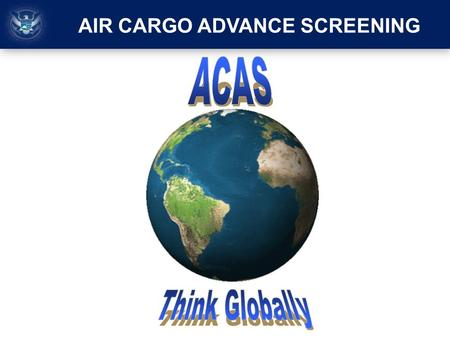 AIR CARGO ADVANCE SCREENING. On October 28, 2010, the global counter-terrorism community disrupted a potential attack when individuals with ties to the.