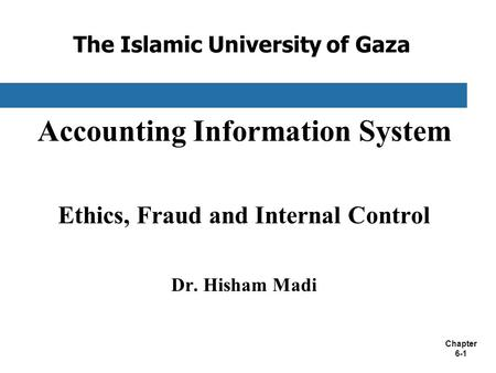 Chapter 6-1 The Islamic University of Gaza Accounting Information System Ethics, Fraud and Internal Control Dr. Hisham Madi.