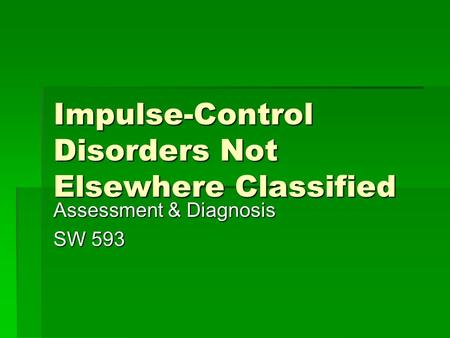 Impulse-Control Disorders Not Elsewhere Classified Assessment & Diagnosis SW 593.