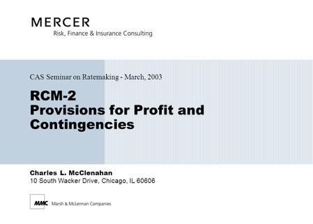 Charles L. McClenahan 10 South Wacker Drive, Chicago, IL 60606 RCM-2 Provisions for Profit and Contingencies CAS Seminar on Ratemaking - March, 2003.
