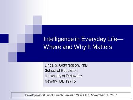 Intelligence in Everyday Life— Where and Why It Matters Linda S. Gottfredson, PhD School of Education University of Delaware Newark, DE 19716 Developmental.