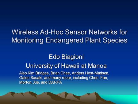 Wireless Ad-Hoc Sensor Networks for Monitoring Endangered Plant Species Edo Biagioni University of Hawaii at Manoa Also Kim Bridges, Brian Chee, Anders.