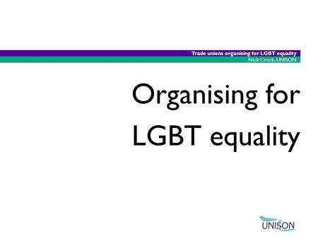 22/05/2015 1 Nick Crook, UNISON Trade unions organising for LGBT equality Organising for LGBT equality.