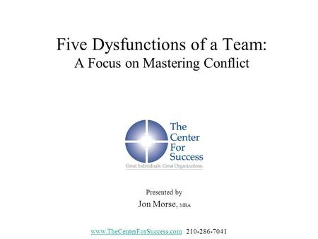 Five Dysfunctions of a Team: A Focus on Mastering Conflict Presented by Jon Morse, MBA www.TheCenterForSuccess.comwww.TheCenterForSuccess.com210-286-7041.