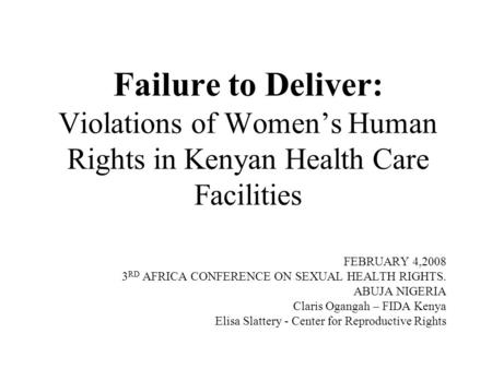 Failure to Deliver: Violations of Women's Human Rights in Kenyan Health Care Facilities FEBRUARY 4,2008 3 RD AFRICA CONFERENCE ON SEXUAL HEALTH RIGHTS.