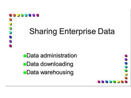Sharing Enterprise Data Data administration Data administration Data downloading Data downloading Data warehousing Data warehousing.