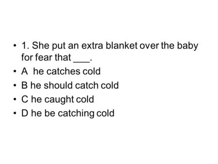 1. She put an extra blanket over the baby for fear that ___. A he catches cold B he should catch cold C he caught cold D he be catching cold.