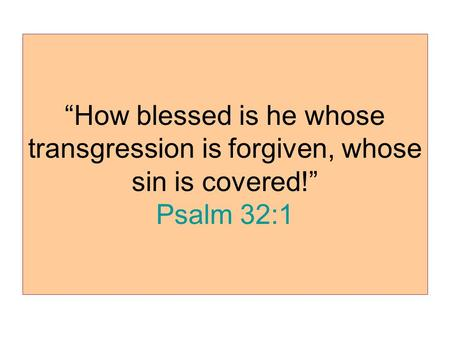 """How blessed is he whose transgression is forgiven, whose sin is covered!"" Psalm 32:1."