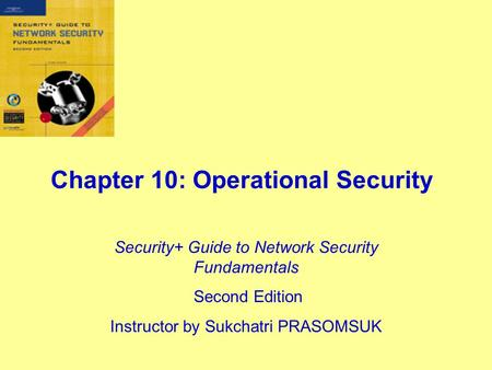 Chapter 10: Operational Security Security+ Guide to Network Security Fundamentals Second Edition Instructor by Sukchatri PRASOMSUK.