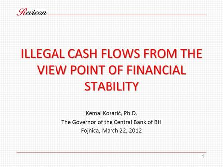 ILLEGAL CASH FLOWS FROM THE VIEW POINT OF FINANCIAL STABILITY Kemal Kozarić, Ph.D. The Governor of the Central Bank of BH Fojnica, March 22, 2012 1.