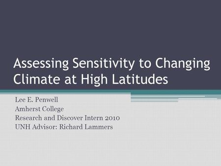 Assessing Sensitivity to Changing Climate at High Latitudes Lee E. Penwell Amherst College Research and Discover Intern 2010 UNH Advisor: Richard Lammers.