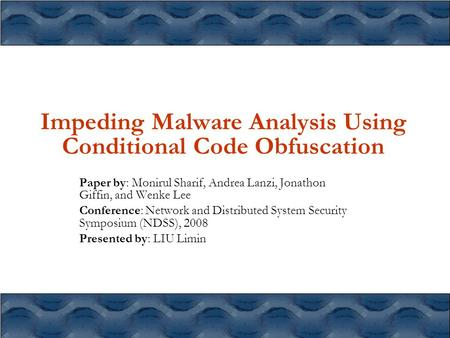 Impeding Malware Analysis Using Conditional Code Obfuscation Paper by: Monirul Sharif, Andrea Lanzi, Jonathon Giffin, and Wenke Lee Conference: Network.