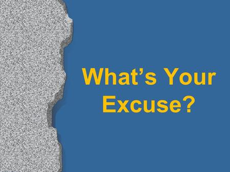 "What's Your Excuse?. ""Excuses, excuses, you'll hear them every day. And the devil he'll supply them, if from church you stay away. When people come to."