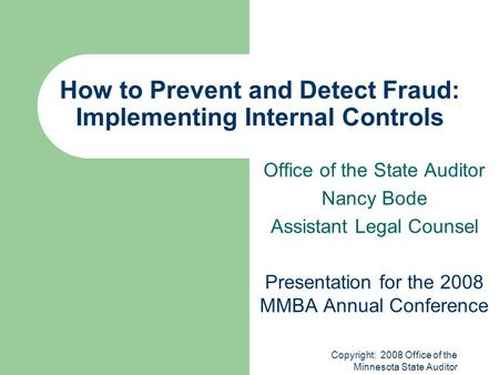Copyright: 2008 Office of the Minnesota State Auditor How to Prevent and Detect Fraud: Implementing Internal Controls Office of the State Auditor Nancy.