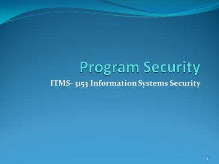ITMS- 3153 Information Systems Security 1. Malicious Code Malicious code or rogue program is the general name for unanticipated or undesired effects in.