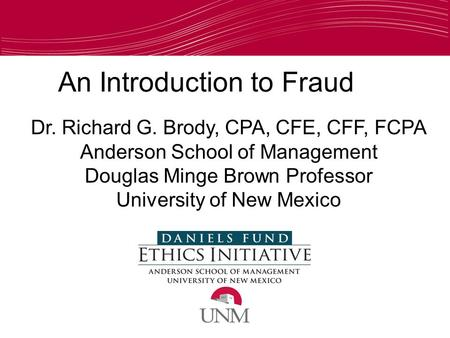An Introduction to Fraud Dr. Richard G. Brody, CPA, CFE, CFF, FCPA Anderson School of Management Douglas Minge Brown Professor University of New Mexico.