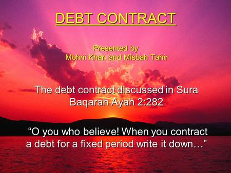 "DEBT CONTRACT Presented by Mohni Khan and Misbah Tahir The debt contract discussed in Sura Baqarah Ayah 2:282 ""O you who believe! When you contract a debt."