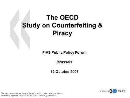 1 The OECD Study on Counterfeiting & Piracy FIVS Public Policy Forum Brussels 12 October 2007 The views expressed are those of the author in his private.