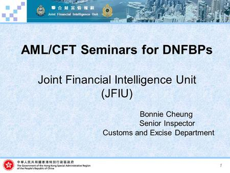 1 聯 合 財 富 情 報 組 Joint Financial Intelligence Unit AML/CFT Seminars for DNFBPs Joint Financial Intelligence Unit (JFIU) Bonnie Cheung Senior Inspector Customs.