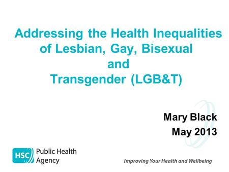 Addressing the Health Inequalities of Lesbian, Gay, Bisexual and Transgender (LGB&T) Mary Black May 2013.