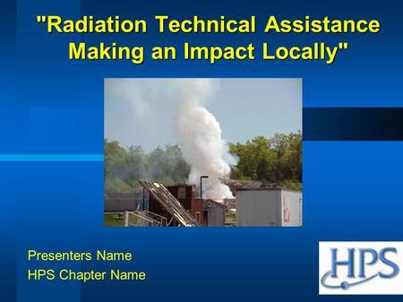 Radiation Technical Assistance Making an Impact Locally Presenters Name HPS Chapter Name.