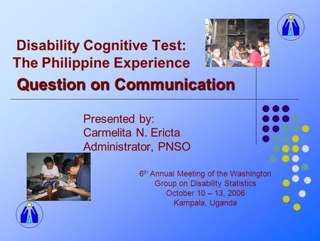 Disability Cognitive Test: The Philippine Experience Presented by: Carmelita N. Ericta Administrator, PNSO 6 th Annual Meeting of the Washington Group.