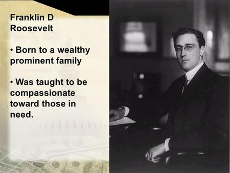 Franklin D Roosevelt Born to a wealthy prominent family Was taught to be compassionate toward those in need.