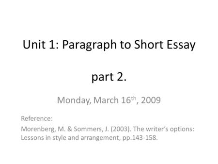 Unit 1: Paragraph to Short Essay part 2. Monday, March 16 th, 2009 Reference: Morenberg, M. & Sommers, J. (2003). The writer's options: Lessons in style.