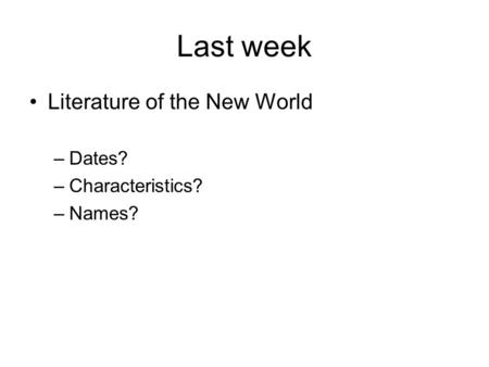 Last week Literature of the New World –Dates? –Characteristics? –Names?