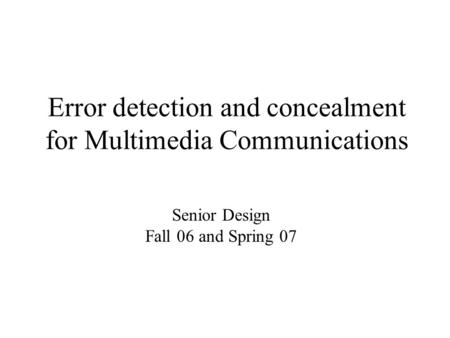 Error detection and concealment for Multimedia Communications Senior Design Fall 06 and Spring 07.