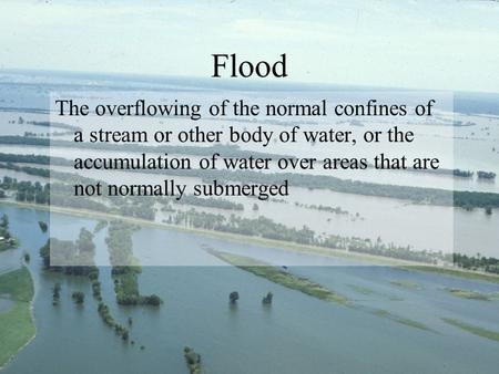 Flood The overflowing of the normal confines of a stream or other body of water, or the accumulation of water over areas that are not normally submerged.