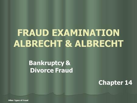 Other Types of Fraud FRAUD EXAMINATION ALBRECHT & ALBRECHT Bankruptcy & Divorce Fraud Chapter 14.