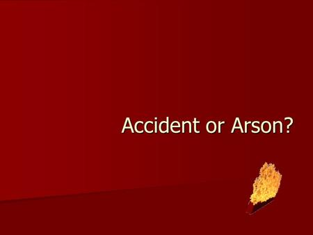 Accident or Arson?. Accidental fires can be caused by… Children Children Pets Pets Faulty electrical, heating, or gas equipment Faulty electrical, heating,