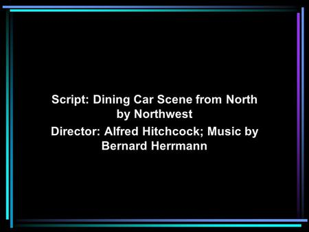 Script: Dining Car Scene from North by Northwest Director: Alfred Hitchcock; Music by Bernard Herrmann.