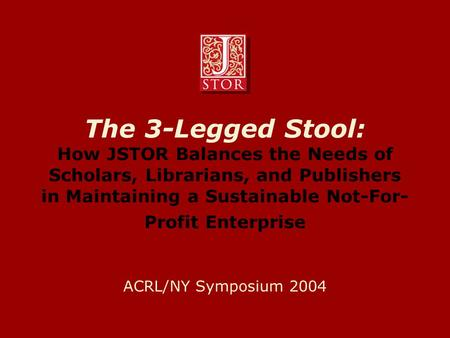 The 3-Legged Stool: How JSTOR Balances the Needs of Scholars, Librarians, and Publishers in Maintaining a Sustainable Not-For- Profit Enterprise ACRL/NY.