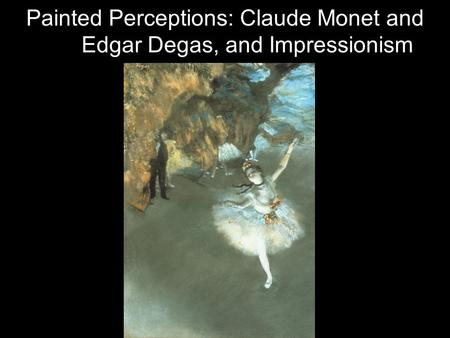 Painted Perceptions: Claude Monet and Edgar Degas, and Impressionism.