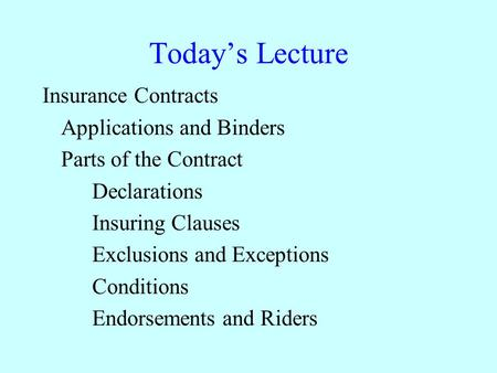 Today's Lecture Insurance Contracts Applications and Binders Parts of the Contract Declarations Insuring Clauses Exclusions and Exceptions Conditions Endorsements.