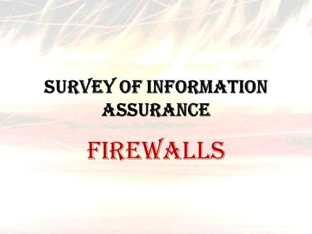 Survey of Information Assurance FIREWALLS. The term firewall originally meant a wall to confine a fire or potential fire within a building. Later uses.