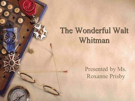 The Wonderful Walt Whitman Presented by Ms. Roxanne Prisby.