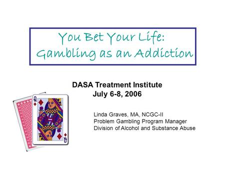 You Bet Your Life: Gambling as an Addiction DASA Treatment Institute July 6-8, 2006 Linda Graves, MA, NCGC-II Problem Gambling Program Manager Division.
