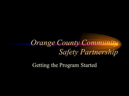 Orange County Community Safety Partnership Getting the Program Started.