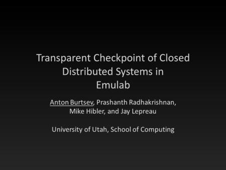 Transparent Checkpoint of Closed Distributed Systems in Emulab Anton Burtsev, Prashanth Radhakrishnan, Mike Hibler, and Jay Lepreau University of Utah,