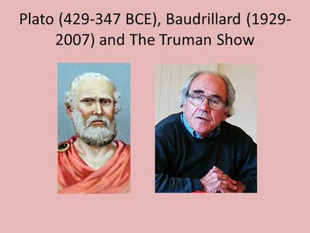 Plato (429-347 BCE), Baudrillard (1929- 2007) and The Truman Show.
