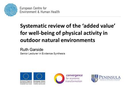 Systematic review of the 'added value' for well-being of physical activity in outdoor natural environments Ruth Garside Senior Lecturer in Evidence Synthesis.